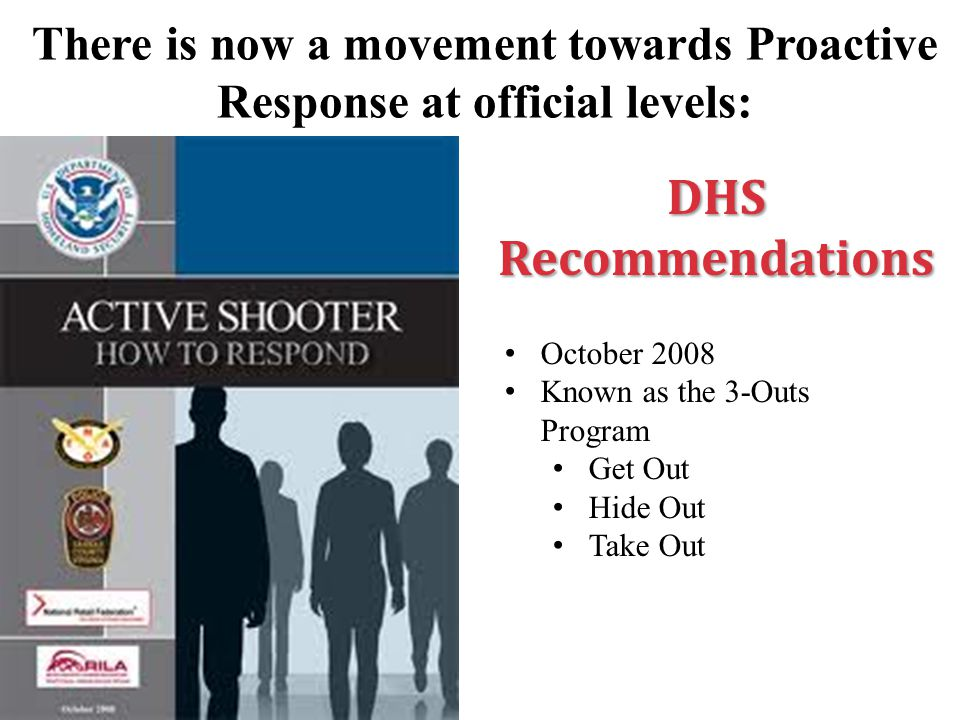 DHS Recommendations October 2008 Known as the 3-Outs Program Get Out Hide Out Take Out There is now a movement towards Proactive Response at official levels:
