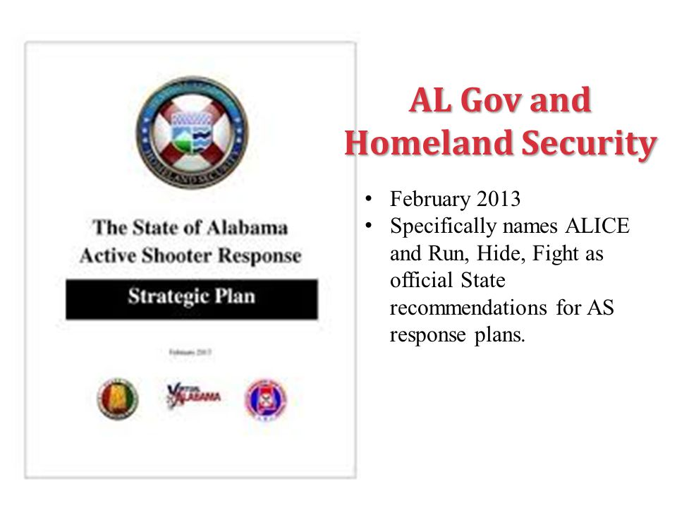 AL Gov and Homeland Security February 2013 Specifically names ALICE and Run, Hide, Fight as official State recommendations for AS response plans.