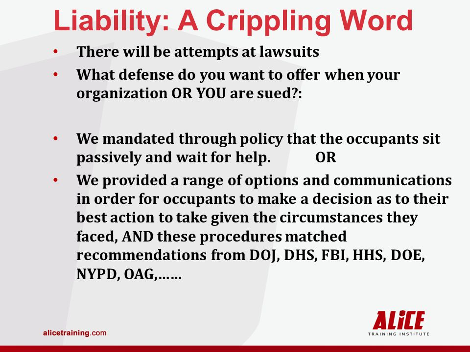 Liability: A Crippling Word There will be attempts at lawsuits What defense do you want to offer when your organization OR YOU are sued : We mandated through policy that the occupants sit passively and wait for help.