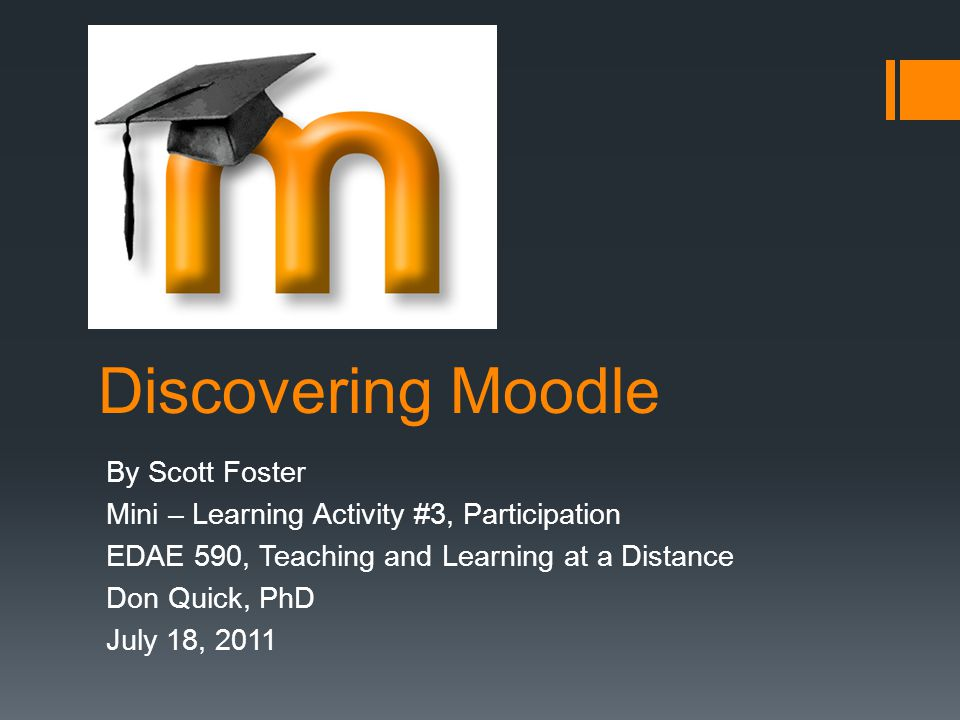 Discovering Moodle By Scott Foster Mini – Learning Activity #3, Participation EDAE 590, Teaching and Learning at a Distance Don Quick, PhD July 18, 20
