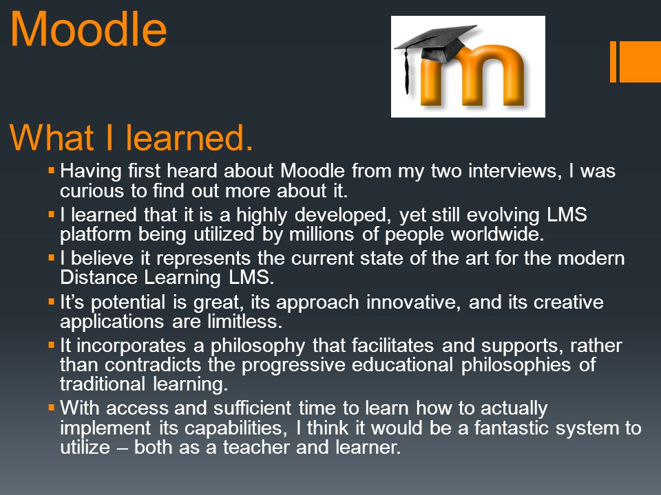 Moodle What I learned. Having first heard about Moodle from my two interviews, I was curious to find out more about it. I learned that it is a highly