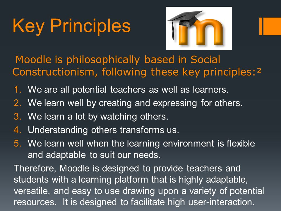 Key Principles Moodle is philosophically based in Social Constructionism, following these key principles:² 1.We are all potential teachers as well as