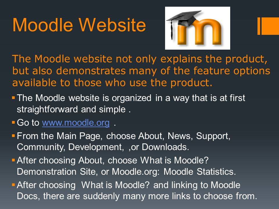Moodle Website The Moodle website not only explains the product, but also demonstrates many of the feature options available to those who use the prod