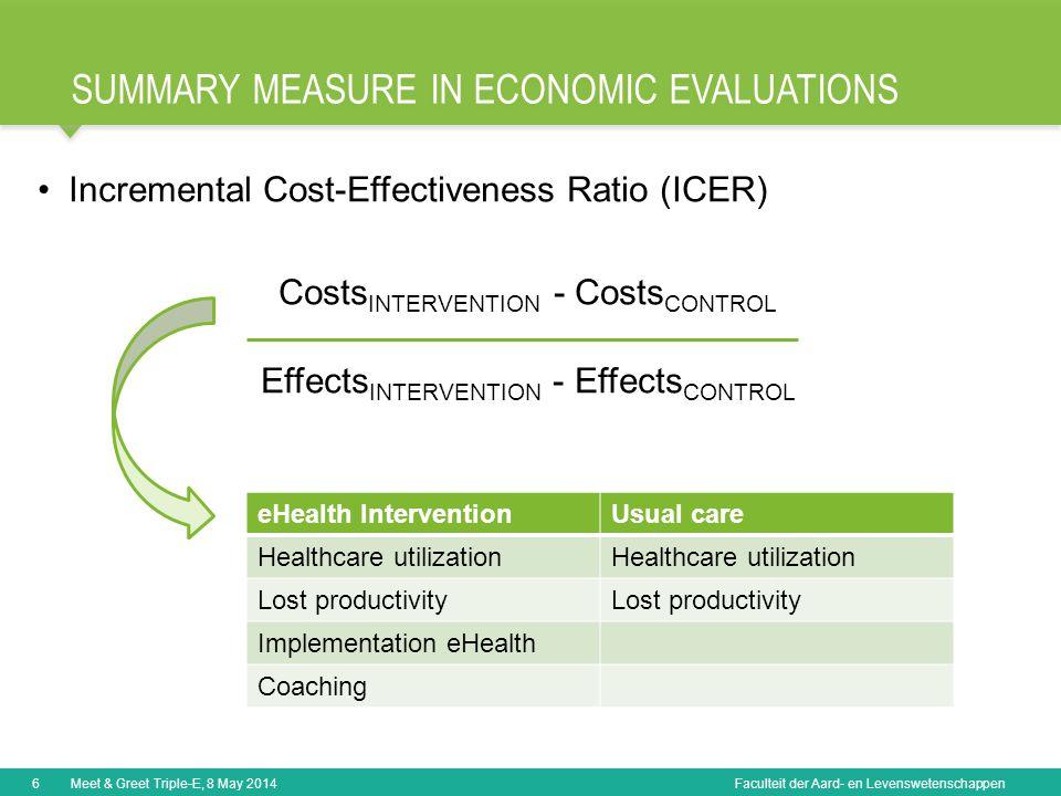 Faculteit der Aard- en Levenswetenschappen SUMMARY MEASURE IN ECONOMIC EVALUATIONS 6Meet & Greet Triple-E, 8 May 2014 Incremental Cost-Effectiveness R