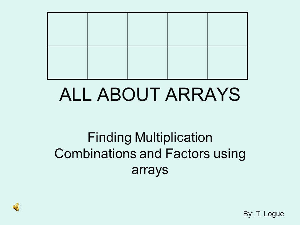 ALL ABOUT ARRAYS Finding Multiplication Combinations and Factors using arrays By: T. Logue