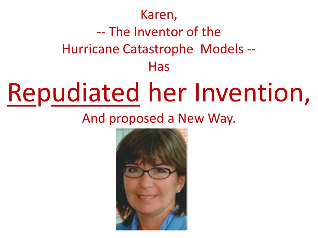 Karen, -- The Inventor of the Hurricane Catastrophe Models -- Has Repudiated her Invention, And proposed a New Way.