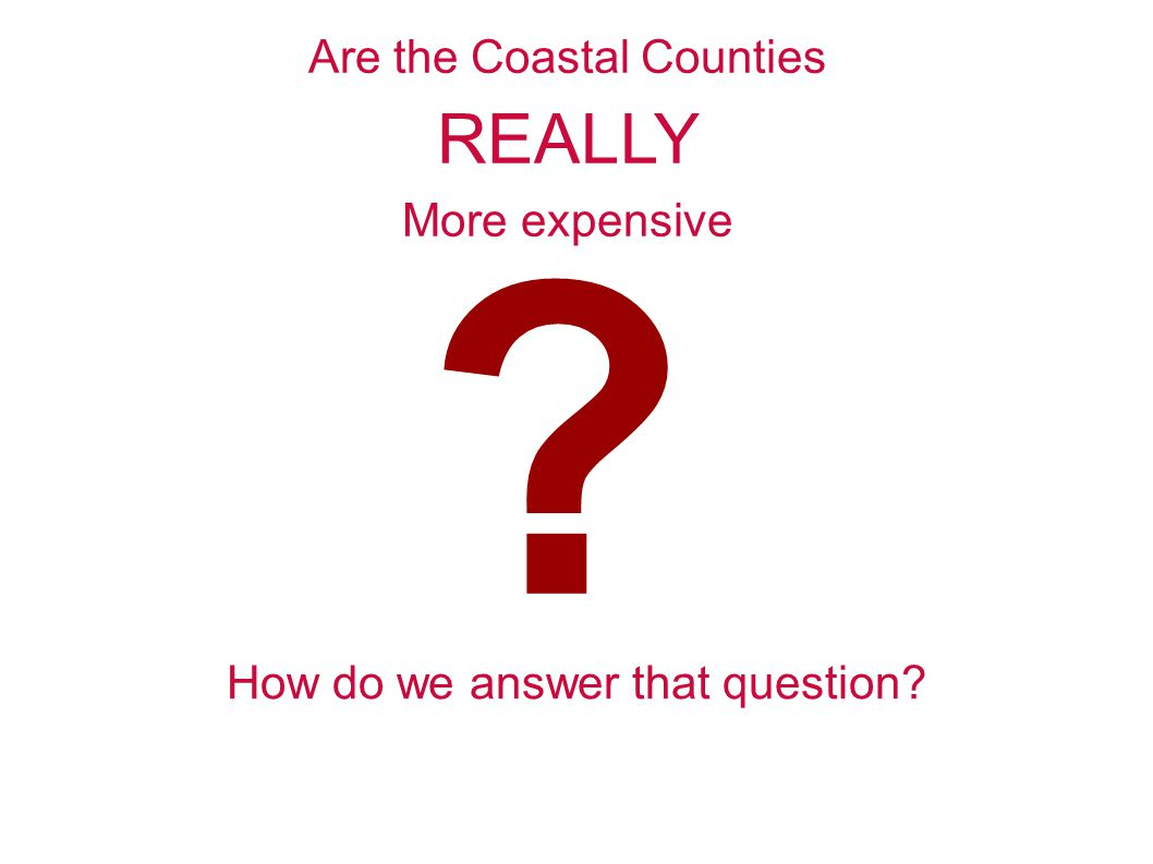 Are the Coastal Counties REALLY More expensive How do we answer that question