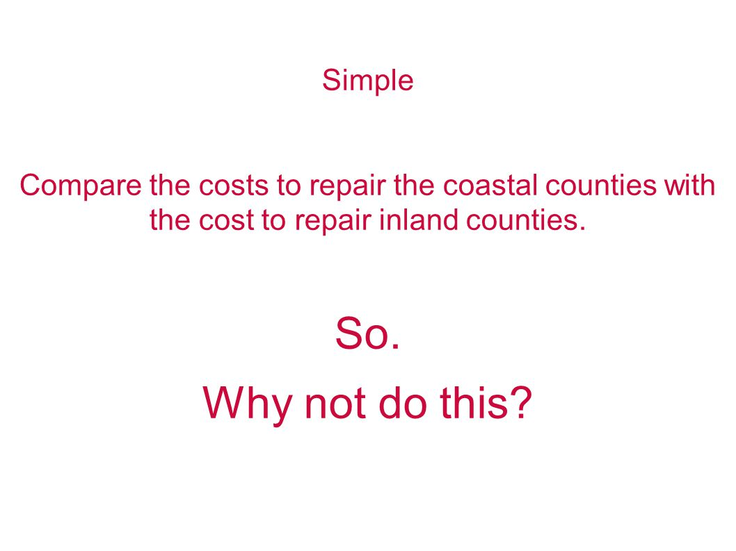 Simple Compare the costs to repair the coastal counties with the cost to repair inland counties.