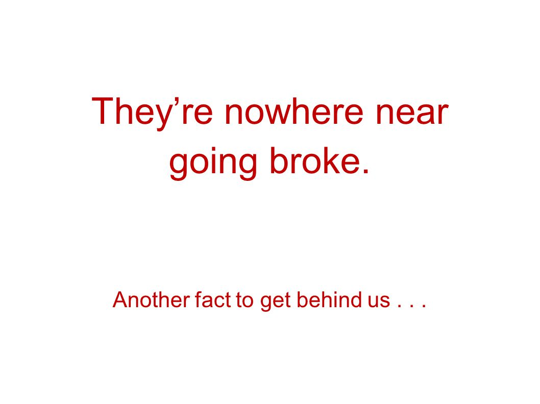 Theyre nowhere near going broke. Another fact to get behind us...