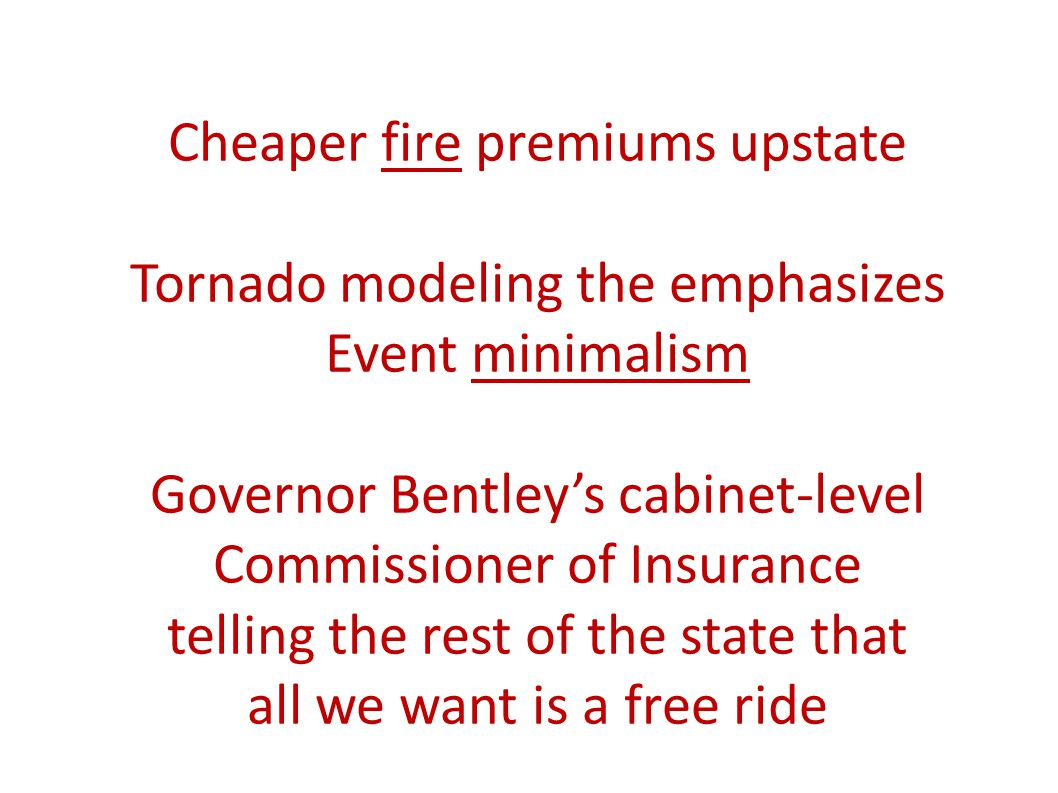 Cheaper fire premiums upstate Tornado modeling the emphasizes Event minimalism Governor Bentleys cabinet-level Commissioner of Insurance telling the rest of the state that all we want is a free ride