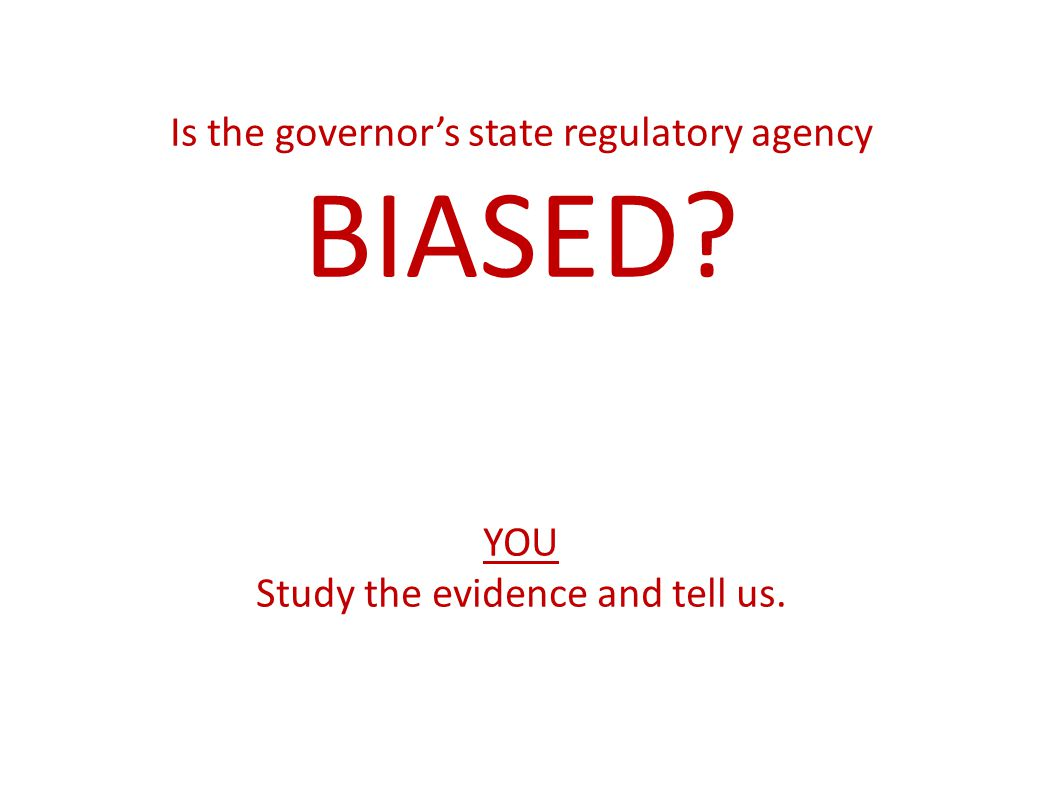 Is the governors state regulatory agency BIASED? YOU Study the evidence and tell us.