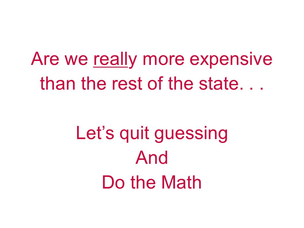Are we really more expensive than the rest of the state... Lets quit guessing And Do the Math