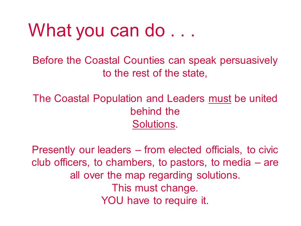 What you can do... Before the Coastal Counties can speak persuasively to the rest of the state, The Coastal Population and Leaders must be united behi