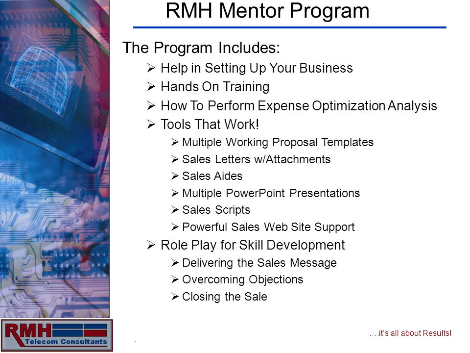 ….its all about Results! RMH Mentor Program The Program Includes: Help in Setting Up Your Business Hands On Training How To Perform Expense Optimizati