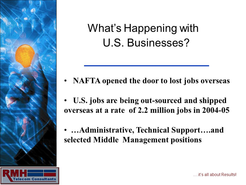 ….its all about Results! Whats Happening with U.S. Businesses? NAFTA opened the door to lost jobs overseas U.S. jobs are being out-sourced and shipped