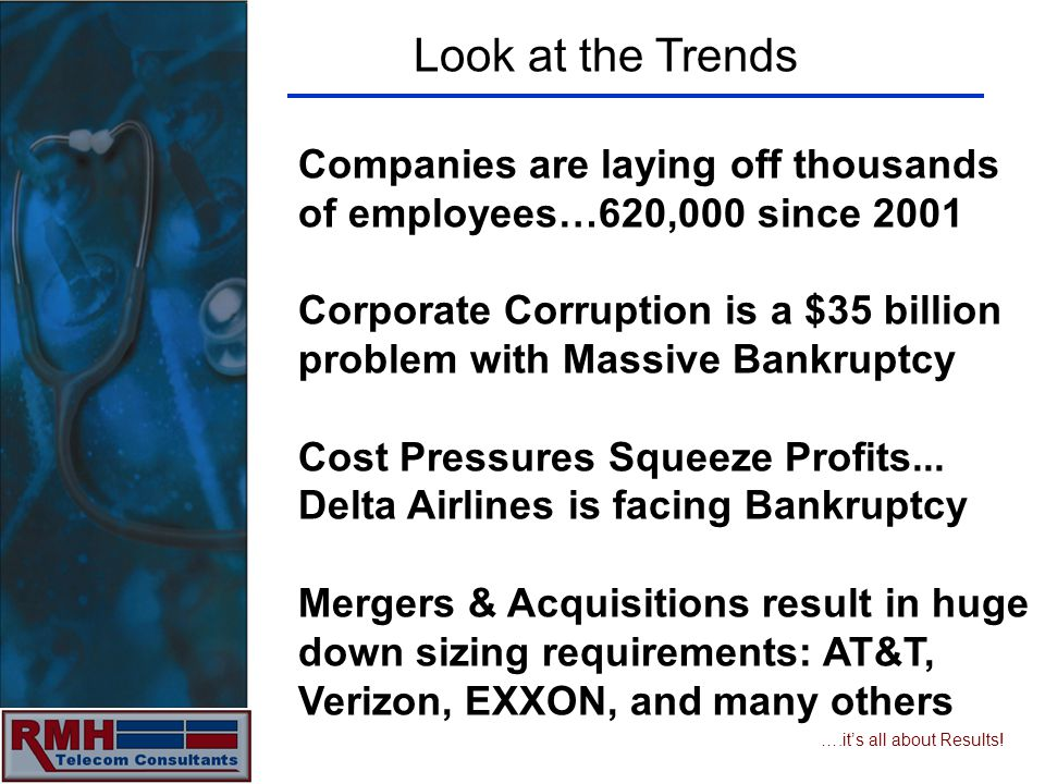 ….its all about Results! Look at the Trends Companies are laying off thousands of employees…620,000 since 2001 Corporate Corruption is a $35 billion p