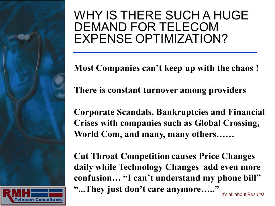 ….its all about Results! WHY IS THERE SUCH A HUGE DEMAND FOR TELECOM EXPENSE OPTIMIZATION? Most Companies cant keep up with the chaos ! There is const