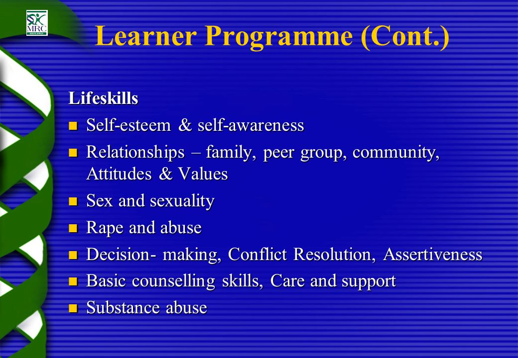 Learner Programme (Cont.) Lifeskills Self-esteem & self-awareness Self-esteem & self-awareness Relationships – family, peer group, community, Attitudes & Values Relationships – family, peer group, community, Attitudes & Values Sex and sexuality Sex and sexuality Rape and abuse Rape and abuse Decision- making, Conflict Resolution, Assertiveness Decision- making, Conflict Resolution, Assertiveness Basic counselling skills, Care and support Basic counselling skills, Care and support Substance abuse Substance abuse