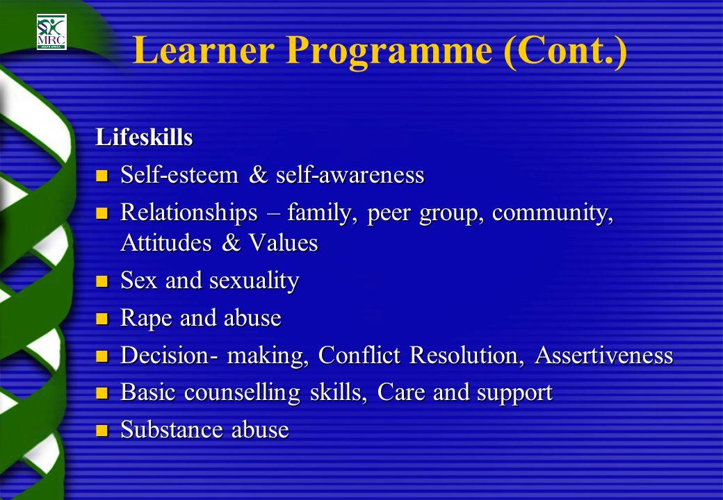 Learner Programme (Cont.) Lifeskills Self-esteem & self-awareness Self-esteem & self-awareness Relationships – family, peer group, community, Attitude