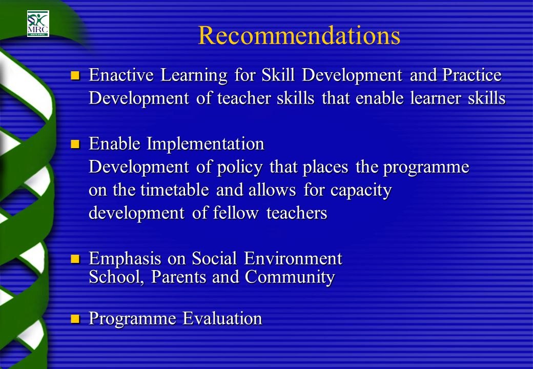 Recommendations Enactive Learning for Skill Development and Practice Enactive Learning for Skill Development and Practice Development of teacher skills that enable learner skills Enable Implementation Enable Implementation Development of policy that places the programme on the timetable and allows for capacity development of fellow teachers Emphasis on Social Environment School, Parents and Community Emphasis on Social Environment School, Parents and Community Programme Evaluation Programme Evaluation