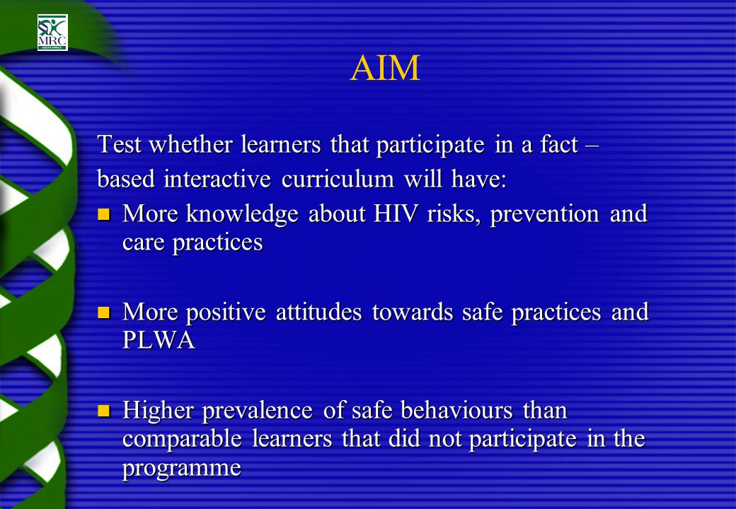 AIM Test whether learners that participate in a fact – based interactive curriculum will have: More knowledge about HIV risks, prevention and care pra