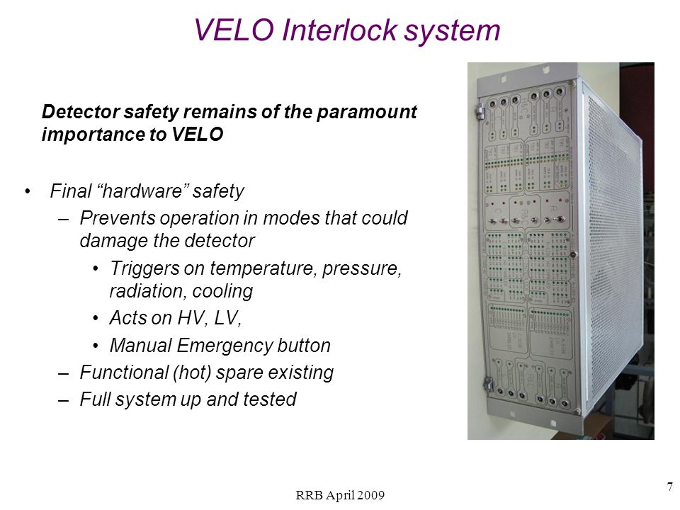 VELO Interlock system Final hardware safety –Prevents operation in modes that could damage the detector Triggers on temperature, pressure, radiation, cooling Acts on HV, LV, Manual Emergency button –Functional (hot) spare existing –Full system up and tested Detector safety remains of the paramount importance to VELO 7 RRB April 2009