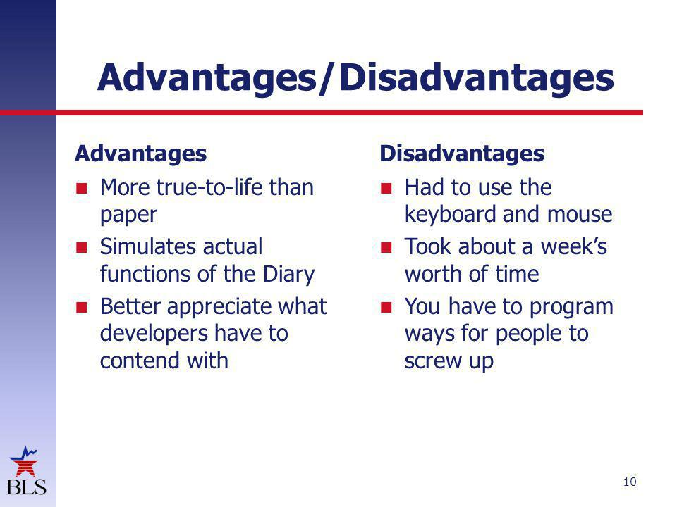 Advantages/Disadvantages Advantages More true-to-life than paper Simulates actual functions of the Diary Better appreciate what developers have to contend with Disadvantages Had to use the keyboard and mouse Took about a weeks worth of time You have to program ways for people to screw up 10