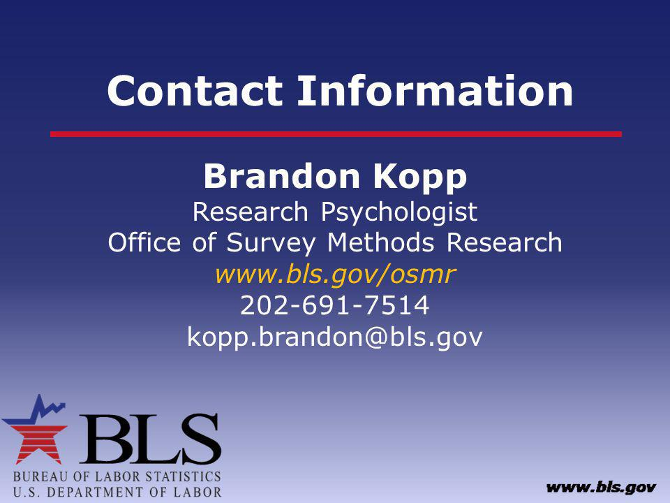 Contact Information Brandon Kopp Research Psychologist Office of Survey Methods Research www.bls.gov/osmr 202-691-7514 kopp.brandon@bls.gov