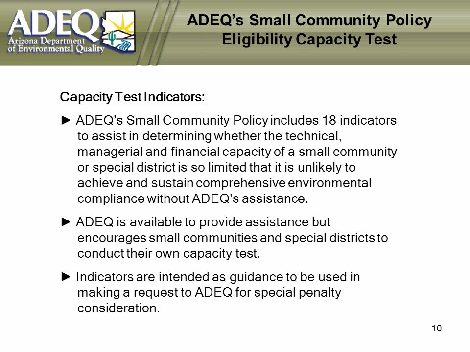 10 ADEQs Small Community Policy Eligibility Capacity Test Capacity Test Indicators: ADEQs Small Community Policy includes 18 indicators to assist in determining whether the technical, managerial and financial capacity of a small community or special district is so limited that it is unlikely to achieve and sustain comprehensive environmental compliance without ADEQs assistance.