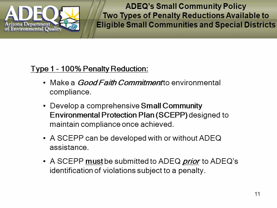 11 ADEQs Small Community Policy Two Types of Penalty Reductions Available to Eligible Small Communities and Special Districts Type 1 - 100% Penalty Reduction: Make a Good Faith Commitment to environmental compliance.