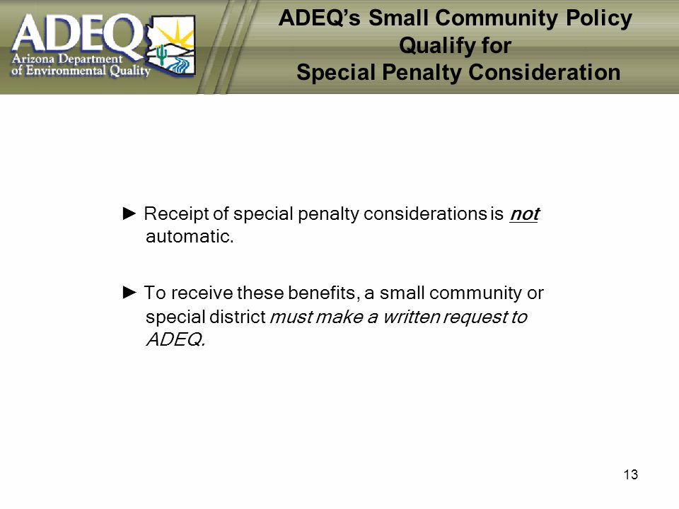 13 ADEQs Small Community Policy Qualify for Special Penalty Consideration Receipt of special penalty considerations is not automatic.