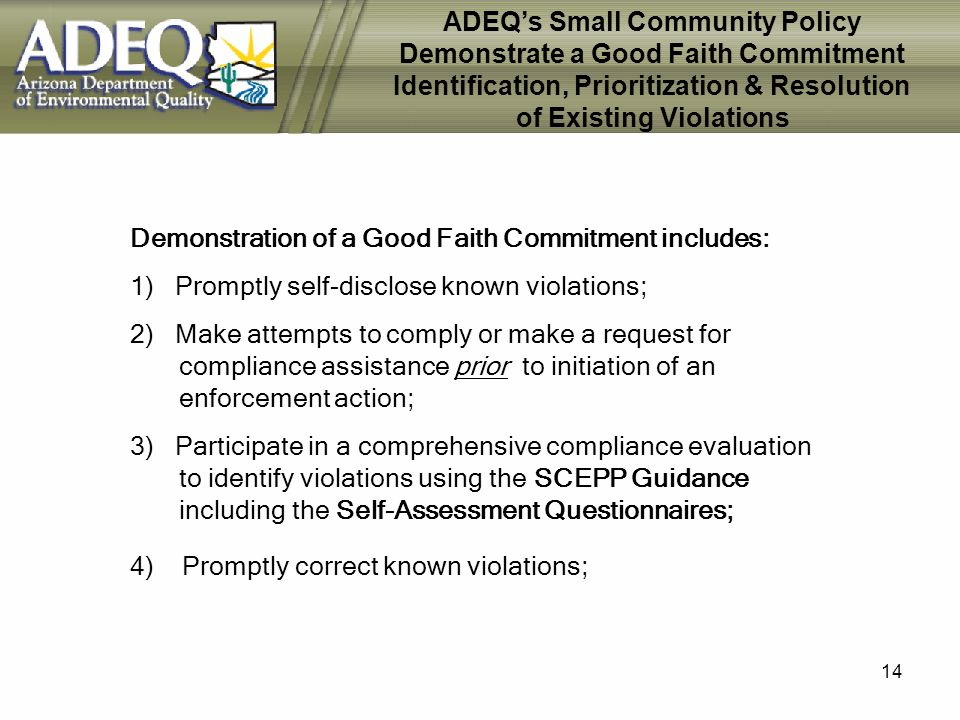 14 ADEQs Small Community Policy Demonstrate a Good Faith Commitment Identification, Prioritization & Resolution of Existing Violations Demonstration of a Good Faith Commitment includes: 1) Promptly self-disclose known violations; 2) Make attempts to comply or make a request for compliance assistance prior to initiation of an enforcement action; 3) Participate in a comprehensive compliance evaluation to identify violations using the SCEPP Guidance including the Self-Assessment Questionnaires; 4) Promptly correct known violations;