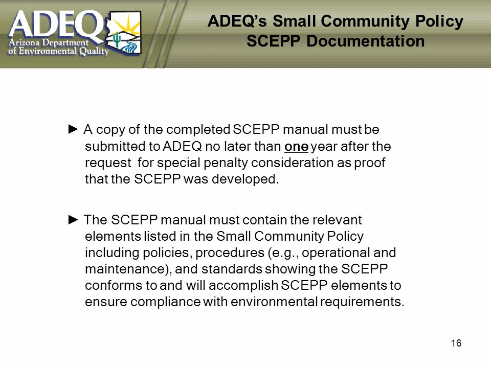 16 ADEQs Small Community Policy SCEPP Documentation A copy of the completed SCEPP manual must be submitted to ADEQ no later than one year after the request for special penalty consideration as proof that the SCEPP was developed.