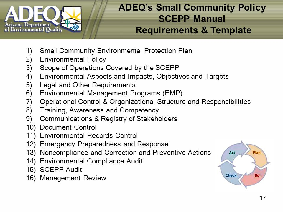 17 ADEQs Small Community Policy SCEPP Manual Requirements & Template 1) Small Community Environmental Protection Plan 2) Environmental Policy 3) Scope of Operations Covered by the SCEPP 4) Environmental Aspects and Impacts, Objectives and Targets 5) Legal and Other Requirements 6) Environmental Management Programs (EMP) 7) Operational Control & Organizational Structure and Responsibilities 8) Training, Awareness and Competency 9) Communications & Registry of Stakeholders 10) Document Control 11) Environmental Records Control 12) Emergency Preparedness and Response 13) Noncompliance and Correction and Preventive Actions 14) Environmental Compliance Audit 15) SCEPP Audit 16) Management Review