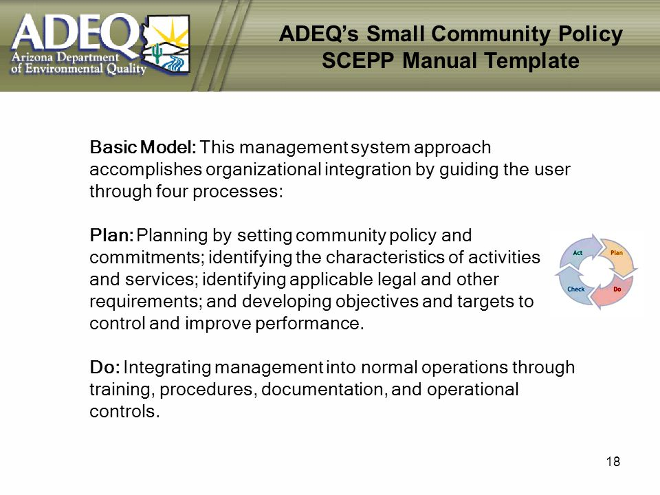 18 Basic Model: This management system approach accomplishes organizational integration by guiding the user through four processes: Plan: Planning by setting community policy and commitments; identifying the characteristics of activities and services; identifying applicable legal and other requirements; and developing objectives and targets to control and improve performance.