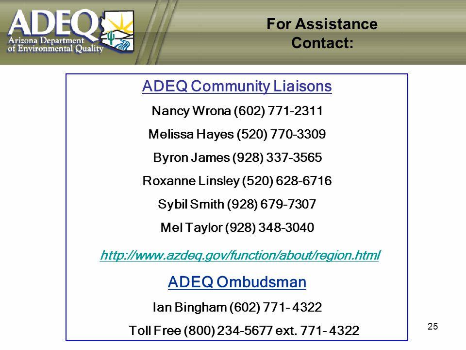 25 ADEQ Community Liaisons Nancy Wrona (602) 771-2311 Melissa Hayes (520) 770-3309 Byron James (928) 337-3565 Roxanne Linsley (520) 628-6716 Sybil Smith (928) 679-7307 Mel Taylor (928) 348-3040 http://www.azdeq.gov/function/about/region.html ADEQ Ombudsman Ian Bingham (602) 771- 4322 Toll Free (800) 234-5677 ext.