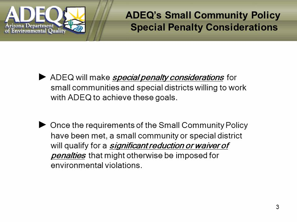 3 ADEQs Small Community Policy Special Penalty Considerations ADEQ will make special penalty considerations for small communities and special districts willing to work with ADEQ to achieve these goals.