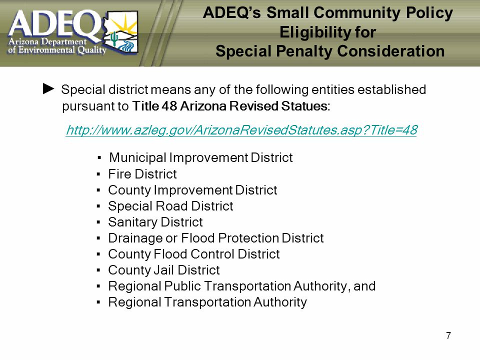 7 ADEQs Small Community Policy Eligibility for Special Penalty Consideration Special district means any of the following entities established pursuant to Title 48 Arizona Revised Statues: http://www.azleg.gov/ArizonaRevisedStatutes.asp Title=48 Municipal Improvement District Fire District County Improvement District Special Road District Sanitary District Drainage or Flood Protection District County Flood Control District County Jail District Regional Public Transportation Authority, and Regional Transportation Authority