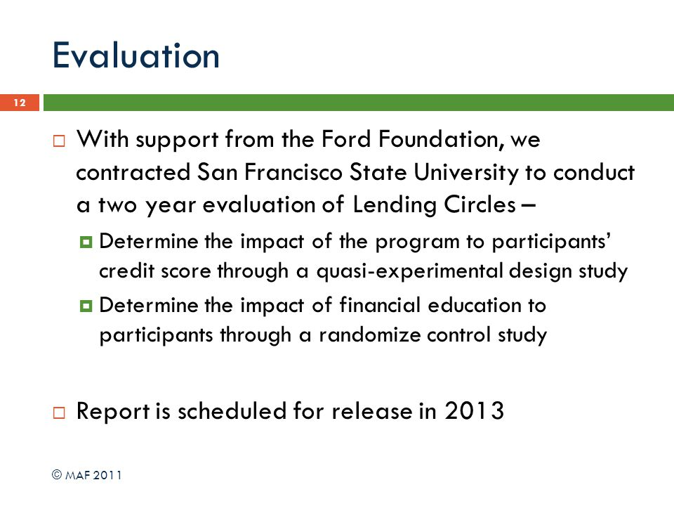 Evaluation 12 With support from the Ford Foundation, we contracted San Francisco State University to conduct a two year evaluation of Lending Circles – Determine the impact of the program to participants credit score through a quasi-experimental design study Determine the impact of financial education to participants through a randomize control study Report is scheduled for release in 2013 © MAF 2011