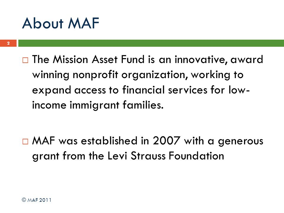About MAF 2 The Mission Asset Fund is an innovative, award winning nonprofit organization, working to expand access to financial services for low- income immigrant families.