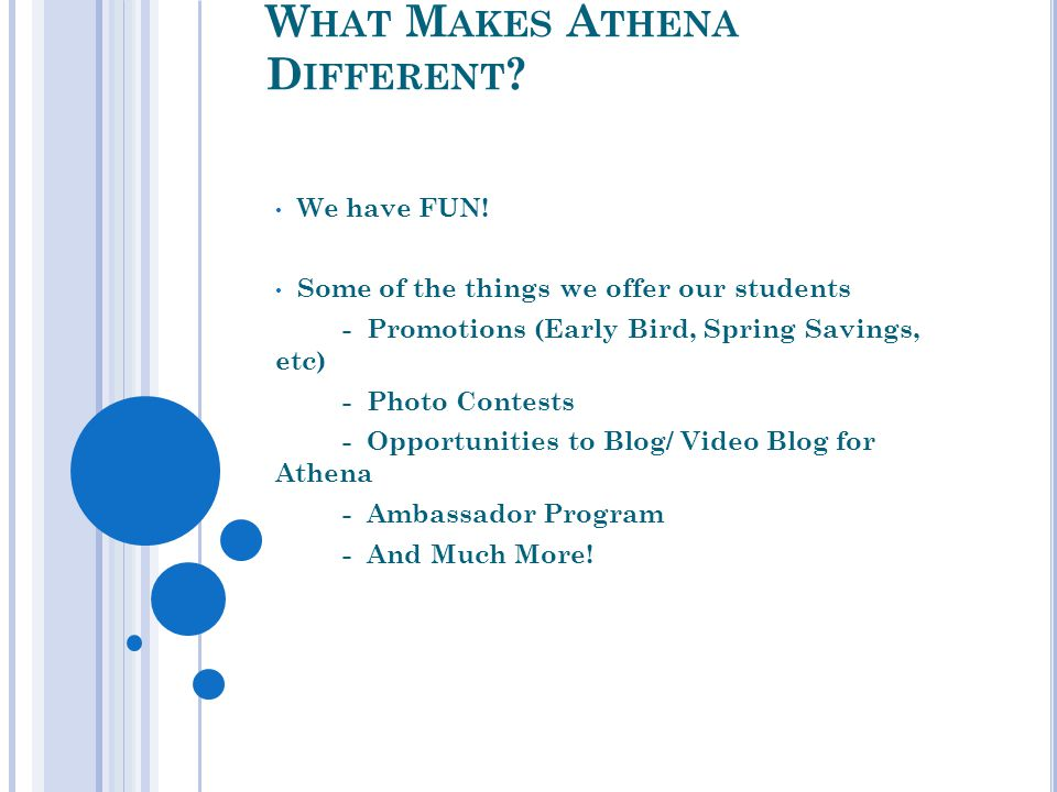 W HAT M AKES A THENA D IFFERENT ? We have FUN! Some of the things we offer our students - Promotions (Early Bird, Spring Savings, etc) - Photo Contest