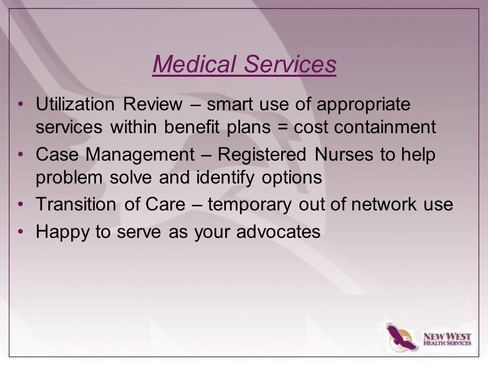 Medical Services Utilization Review – smart use of appropriate services within benefit plans = cost containment Case Management – Registered Nurses to