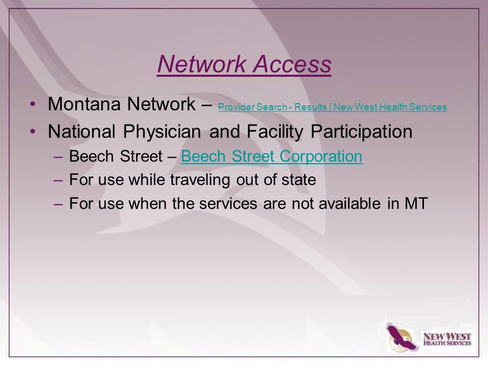 Network Access Montana Network – Provider Search - Results | New West Health Services Provider Search - Results | New West Health Services National Physician and Facility Participation –Beech Street – Beech Street CorporationBeech Street Corporation –For use while traveling out of state –For use when the services are not available in MT