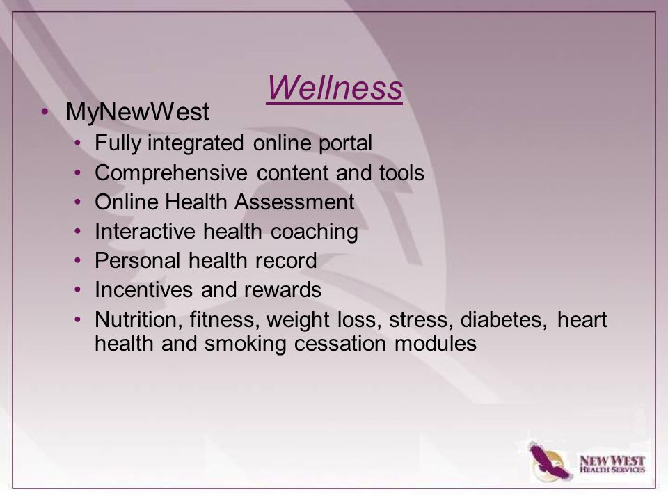 Wellness MyNewWest Fully integrated online portal Comprehensive content and tools Online Health Assessment Interactive health coaching Personal health