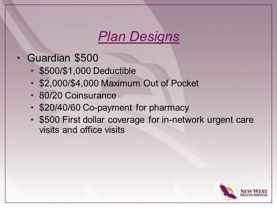 Plan Designs Guardian $500 $500/$1,000 Deductible $2,000/$4,000 Maximum Out of Pocket 80/20 Coinsurance $20/40/60 Co-payment for pharmacy $500 First dollar coverage for in-network urgent care visits and office visits