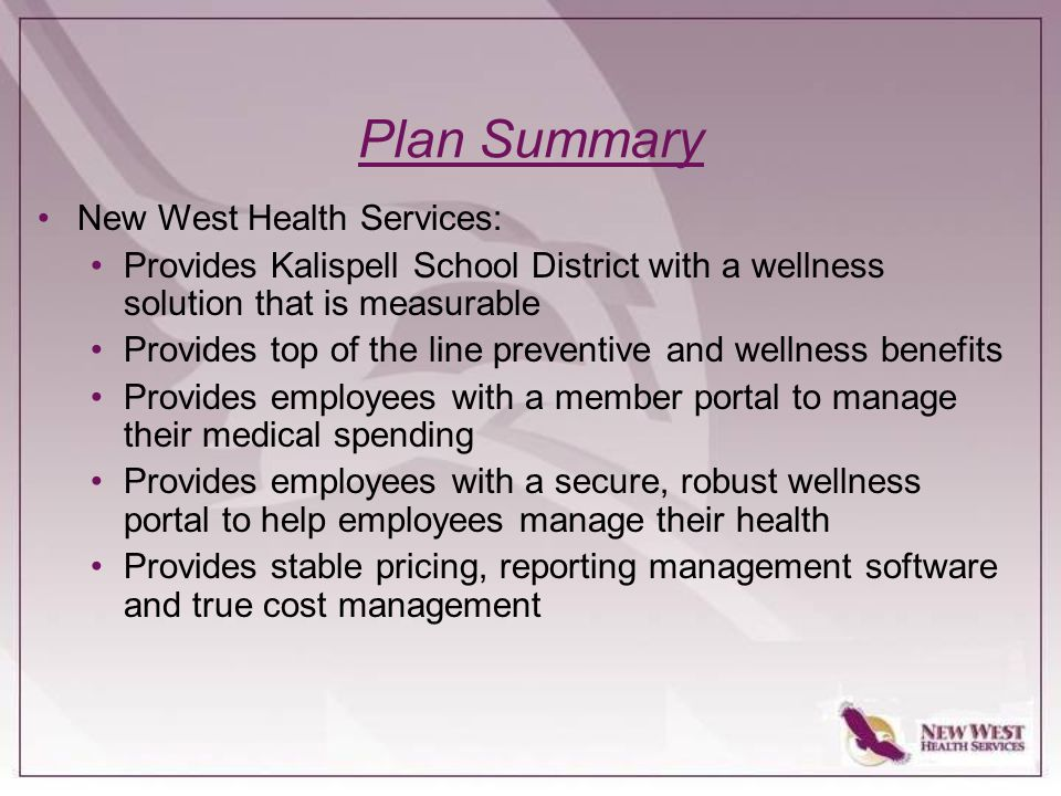 Plan Summary New West Health Services: Provides Kalispell School District with a wellness solution that is measurable Provides top of the line preventive and wellness benefits Provides employees with a member portal to manage their medical spending Provides employees with a secure, robust wellness portal to help employees manage their health Provides stable pricing, reporting management software and true cost management