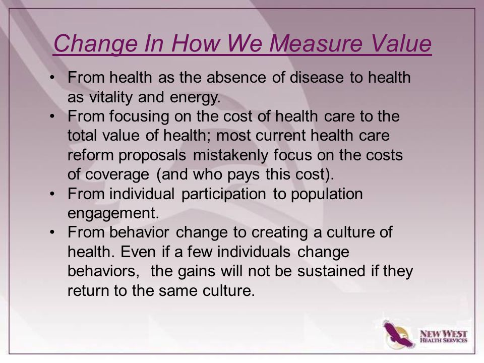 Change In How We Measure Value From health as the absence of disease to health as vitality and energy.