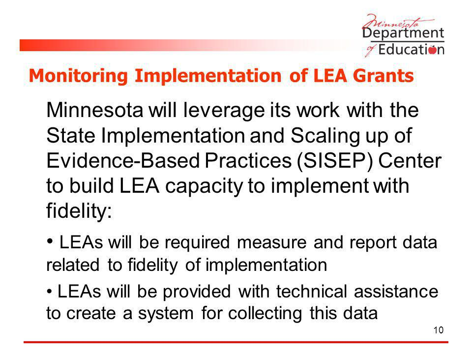 Monitoring Implementation of LEA Grants Minnesota will leverage its work with the State Implementation and Scaling up of Evidence-Based Practices (SISEP) Center to build LEA capacity to implement with fidelity: LEAs will be required measure and report data related to fidelity of implementation LEAs will be provided with technical assistance to create a system for collecting this data 10