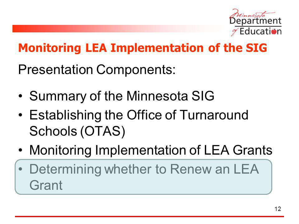 Monitoring LEA Implementation of the SIG Presentation Components: Summary of the Minnesota SIG Establishing the Office of Turnaround Schools (OTAS) Monitoring Implementation of LEA Grants Determining whether to Renew an LEA Grant 12