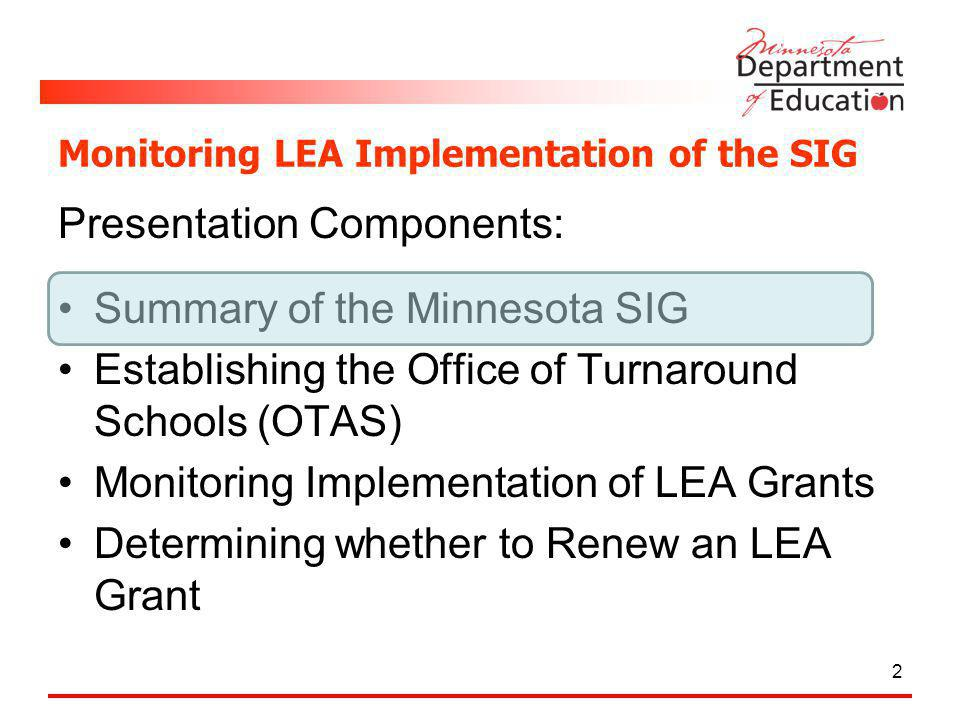Monitoring LEA Implementation of the SIG Presentation Components: Summary of the Minnesota SIG Establishing the Office of Turnaround Schools (OTAS) Monitoring Implementation of LEA Grants Determining whether to Renew an LEA Grant 2
